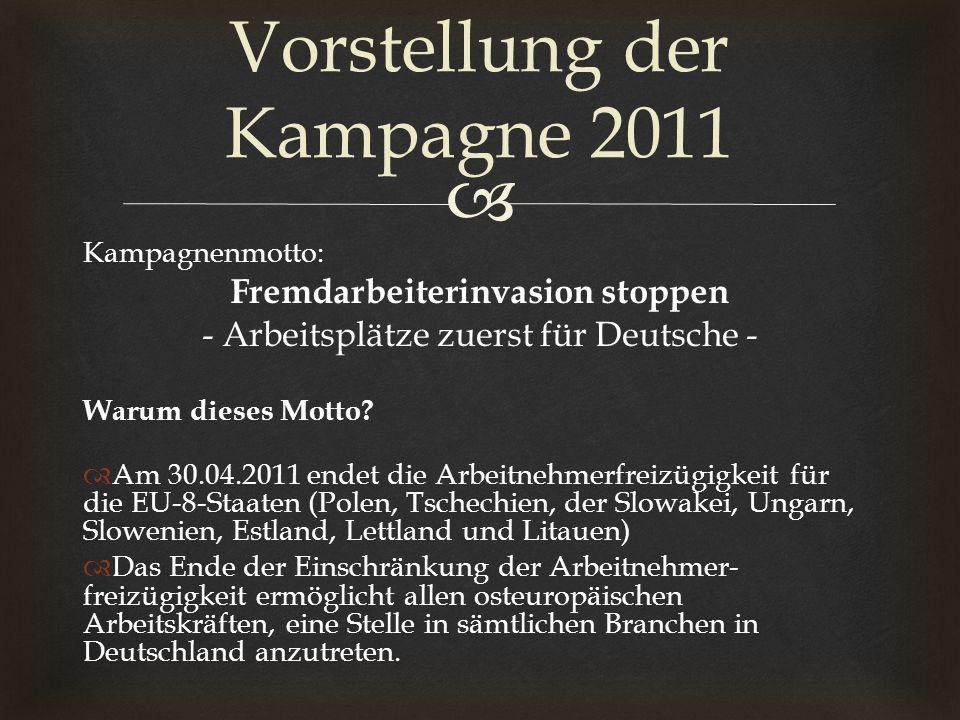Kampagnenmotto: Fremdarbeiterinvasion stoppen - Arbeitsplätze zuerst für Deutsche - Warum dieses Motto? Am 30.04.2011 endet die Arbeitnehmerfreizügigk