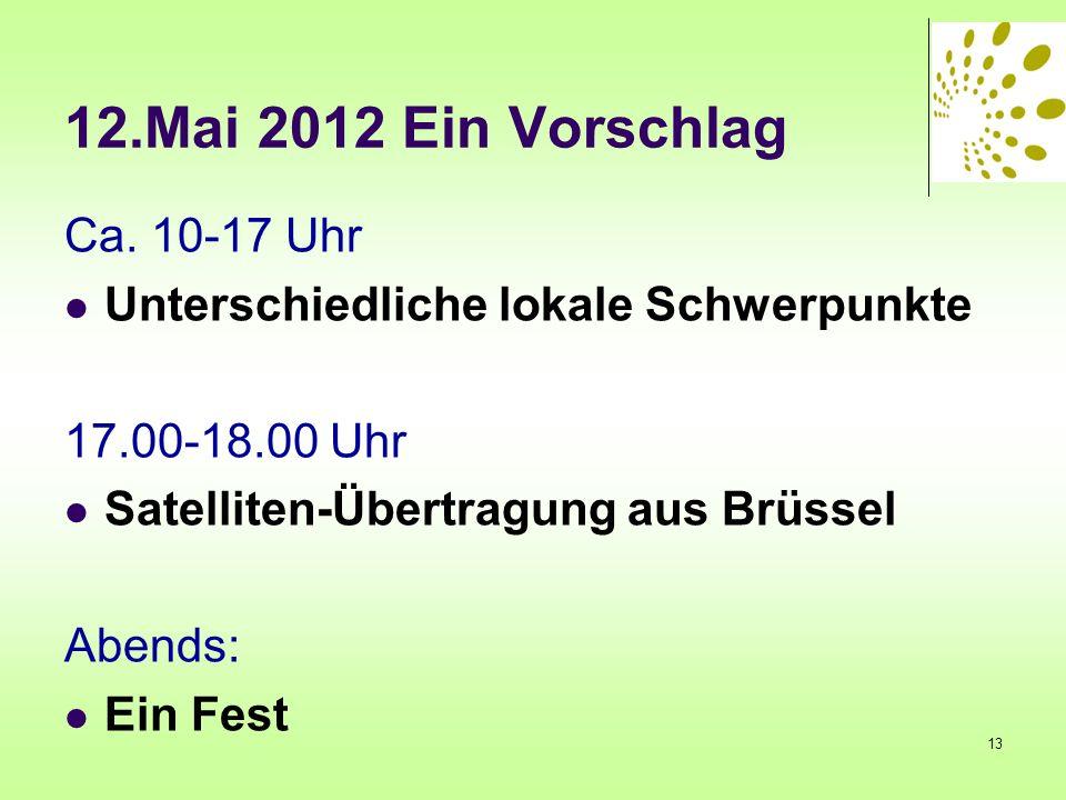 12.Mai 2012 Ein Vorschlag Ca. 10-17 Uhr Unterschiedliche lokale Schwerpunkte 17.00-18.00 Uhr Satelliten-Übertragung aus Brüssel Abends: Ein Fest 13