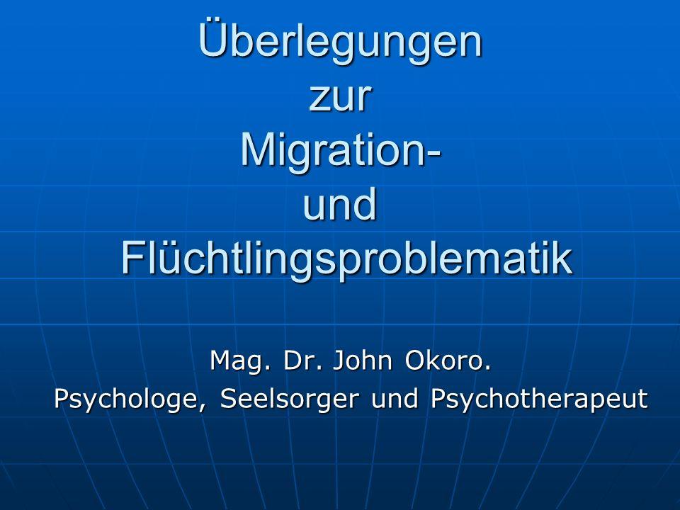 Überlegungen zur Migration- und Flüchtlingsproblematik Mag. Dr. John Okoro. Psychologe, Seelsorger und Psychotherapeut