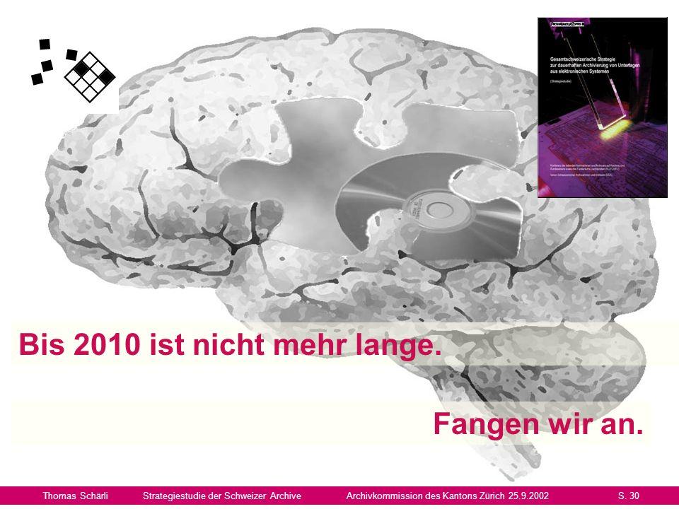 Bis 2010 ist nicht mehr lange. Thomas SchärliStrategiestudie der Schweizer ArchiveArchivkommission des Kantons Zürich 25.9.2002S. 30 Fangen wir an.