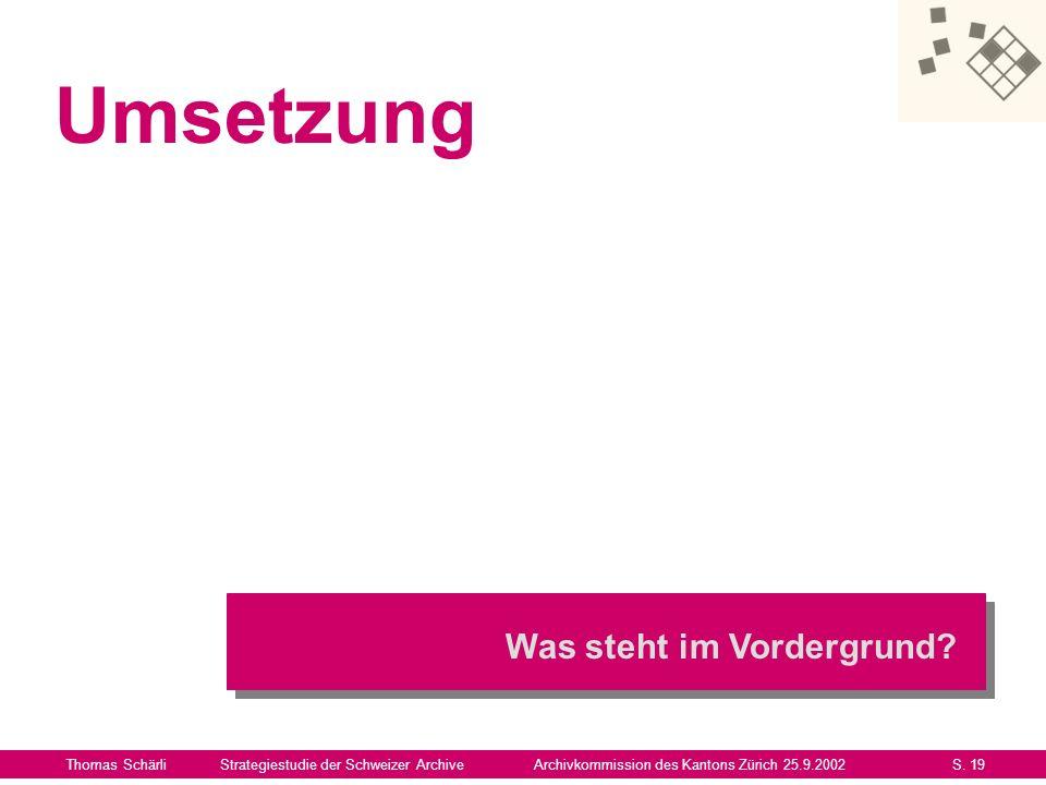 Umsetzung Thomas SchärliStrategiestudie der Schweizer ArchiveArchivkommission des Kantons Zürich 25.9.2002S. 19 Was steht im Vordergrund?