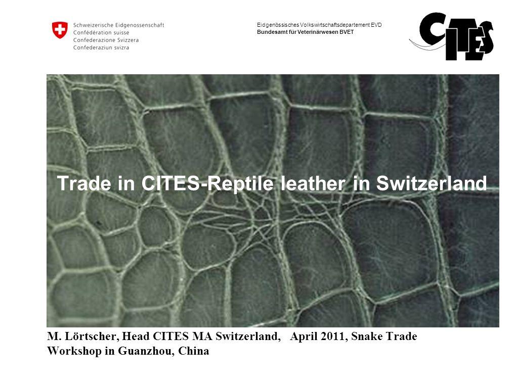 Eidgenössisches Volkswirtschaftsdepartement EVD Bundesamt für Veterinärwesen BVET Trade in CITES-Reptile leather in Switzerland M. Lörtscher, Head CIT