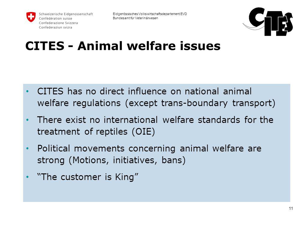 11 Eidgenössisches Volkswirtschaftsdepartement EVD Bundesamt für Veterinärwesen CITES - Animal welfare issues CITES has no direct influence on nationa