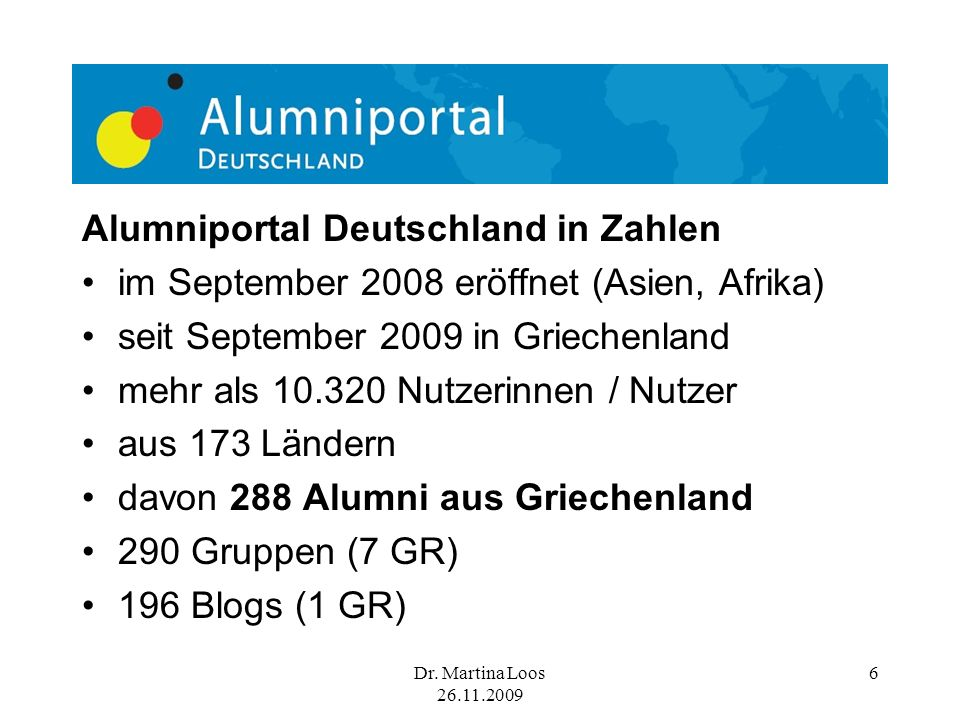 Dr. Martina Loos 26.11.2009 6 Alumniportal Deutschland in Zahlen im September 2008 eröffnet (Asien, Afrika) seit September 2009 in Griechenland mehr a