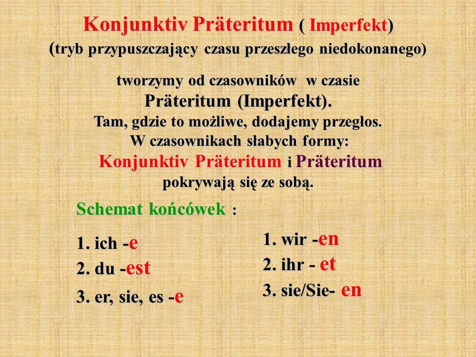Konjunktiv Präteritum ( Imperfekt) ( tryb przypuszczający czasu przeszłego niedokonanego) tworzymy od czasowników w czasie Präteritum (Imperfekt). Tam
