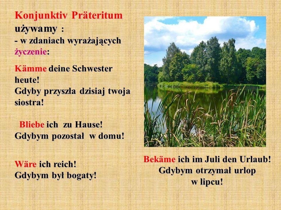 Konjunktiv Präteritum używamy : - w zdaniach wyrażających życzenie: Kämme deine Schwester heute! Gdyby przyszła dzisiaj twoja siostra! Bliebe ich zu H