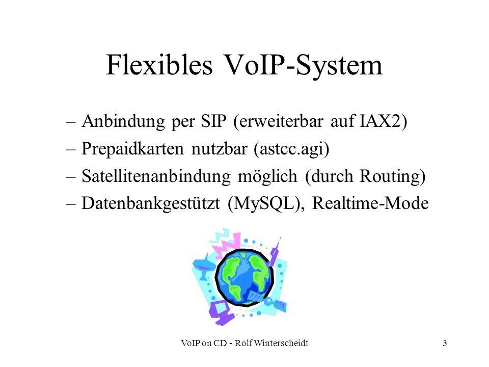 VoIP on CD - Rolf Winterscheidt3 Flexibles VoIP-System –Anbindung per SIP (erweiterbar auf IAX2) –Prepaidkarten nutzbar (astcc.agi) –Satellitenanbindung möglich (durch Routing) –Datenbankgestützt (MySQL), Realtime-Mode