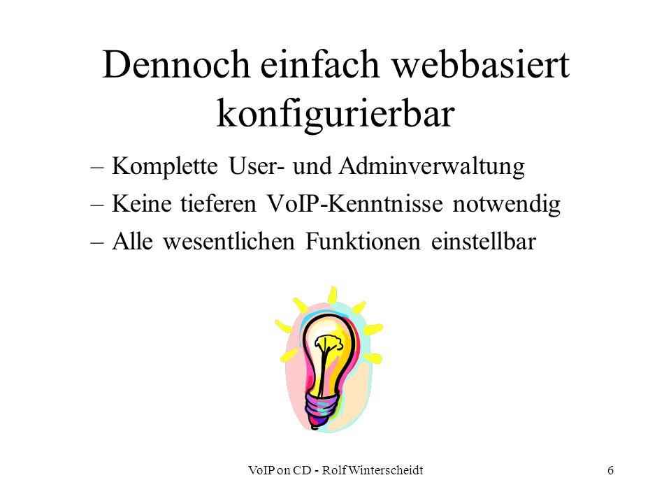 VoIP on CD - Rolf Winterscheidt6 Dennoch einfach webbasiert konfigurierbar –Komplette User- und Adminverwaltung –Keine tieferen VoIP-Kenntnisse notwendig –Alle wesentlichen Funktionen einstellbar