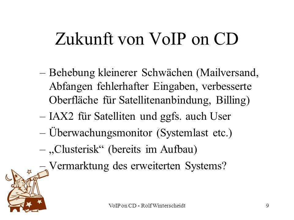 VoIP on CD - Rolf Winterscheidt9 Zukunft von VoIP on CD –Behebung kleinerer Schwächen (Mailversand, Abfangen fehlerhafter Eingaben, verbesserte Oberfläche für Satellitenanbindung, Billing) –IAX2 für Satelliten und ggfs.