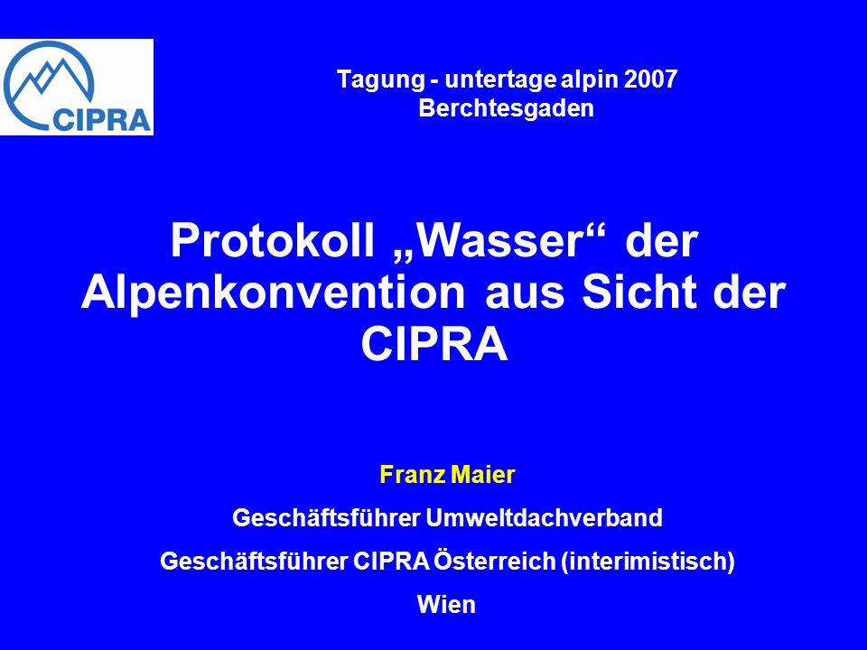 Tagung - untertage alpin 2007 Berchtesgaden Protokoll Wasser der Alpenkonvention aus Sicht der CIPRA Franz Maier Geschäftsführer Umweltdachverband Ges