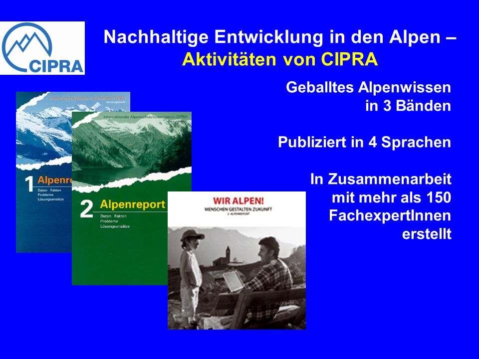 Nachhaltige Entwicklung in den Alpen – Aktivitäten von CIPRA Geballtes Alpenwissen in 3 Bänden Publiziert in 4 Sprachen In Zusammenarbeit mit mehr als