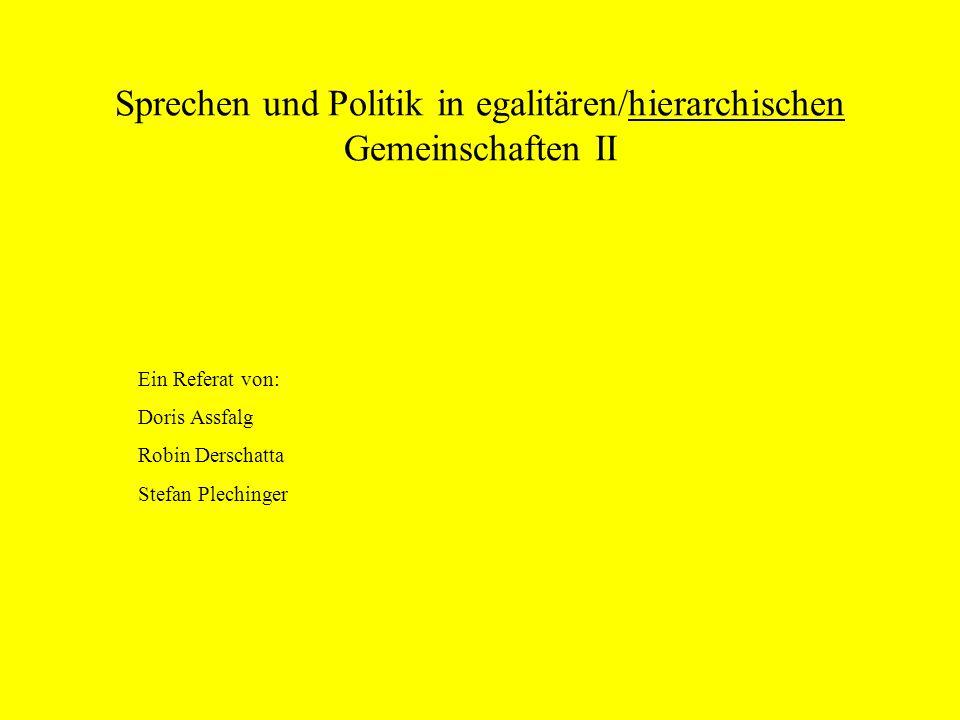 Sprechen und Politik in egalitären/hierarchischen Gemeinschaften II Ein Referat von: Doris Assfalg Robin Derschatta Stefan Plechinger
