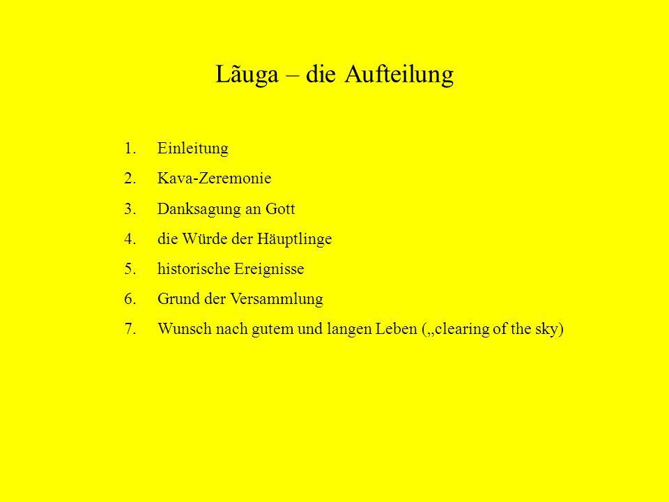 Lãuga – die Aufteilung 1.Einleitung 2.Kava-Zeremonie 3.Danksagung an Gott 4.die Würde der Häuptlinge 5.historische Ereignisse 6.Grund der Versammlung