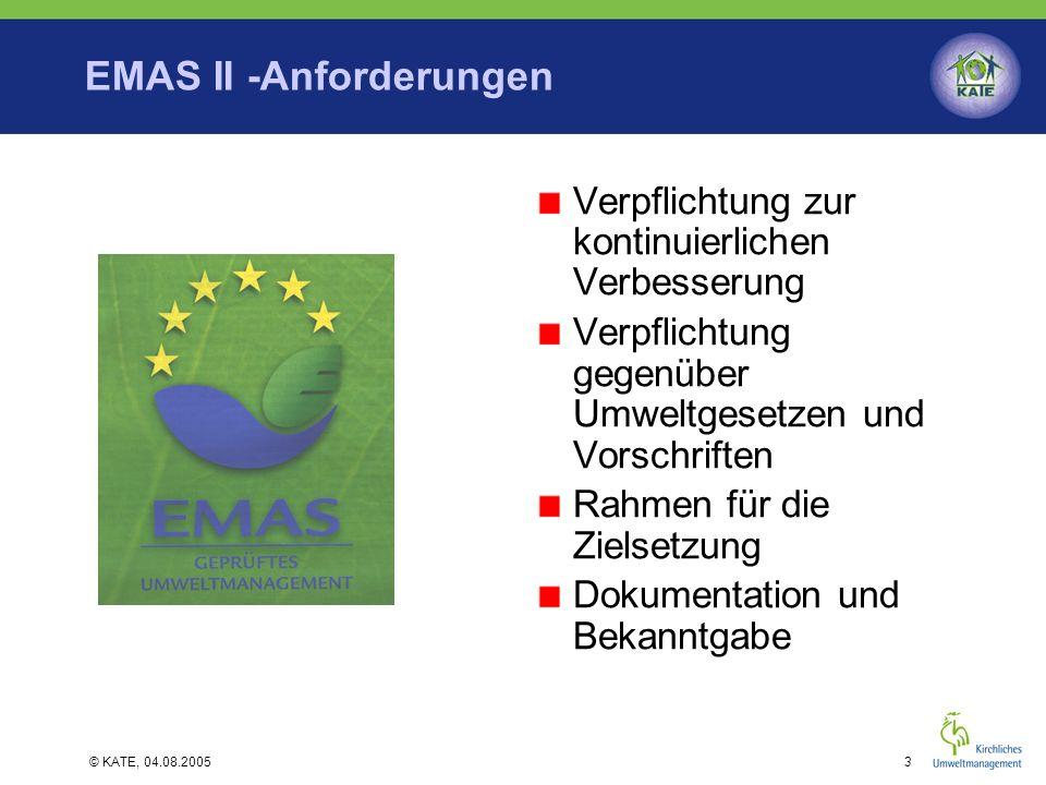 © KATE, 04.08.20053 EMAS II -Anforderungen Verpflichtung zur kontinuierlichen Verbesserung Verpflichtung gegenüber Umweltgesetzen und Vorschriften Rah