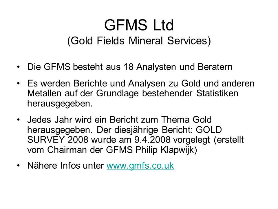 GFMS Ltd (Gold Fields Mineral Services) Die GFMS besteht aus 18 Analysten und Beratern Es werden Berichte und Analysen zu Gold und anderen Metallen au