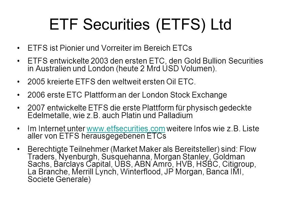 ETF Securities (ETFS) Ltd ETFS ist Pionier und Vorreiter im Bereich ETCs ETFS entwickelte 2003 den ersten ETC, den Gold Bullion Securities in Australi