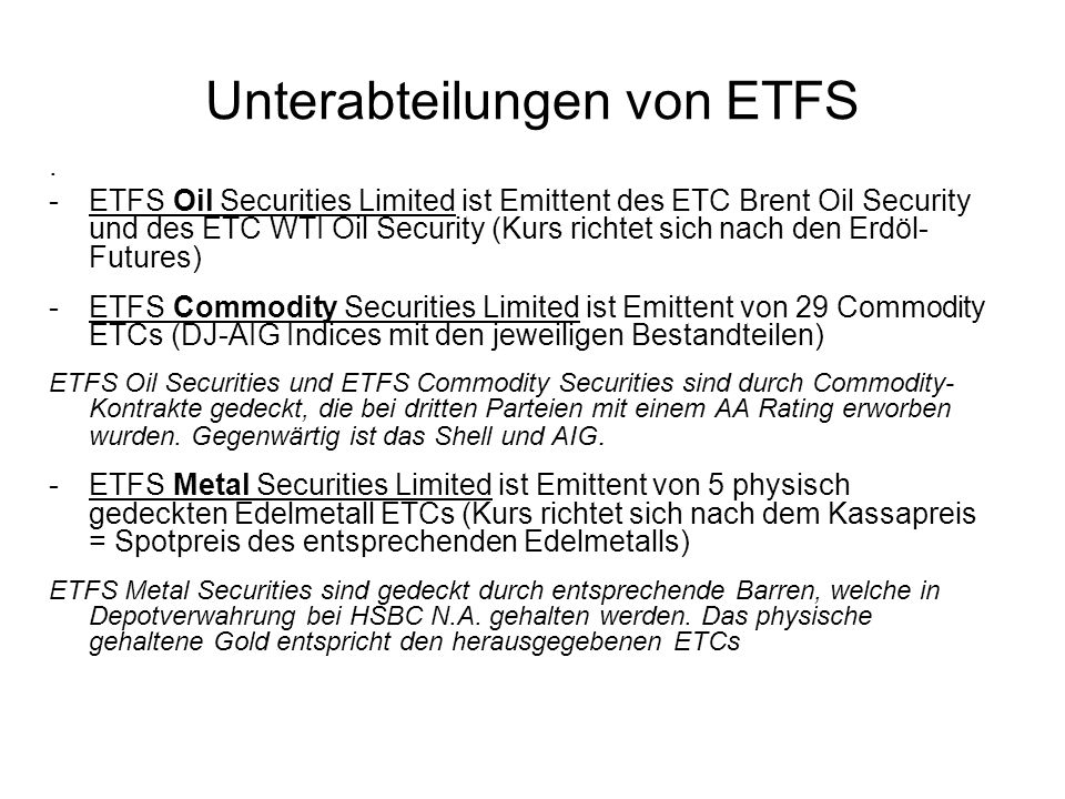 Unterabteilungen von ETFS. -ETFS Oil Securities Limited ist Emittent des ETC Brent Oil Security und des ETC WTI Oil Security (Kurs richtet sich nach d