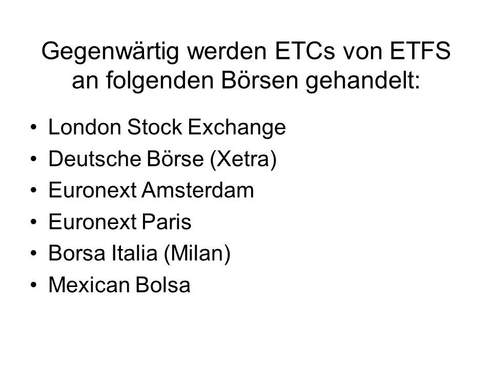Gegenwärtig werden ETCs von ETFS an folgenden Börsen gehandelt: London Stock Exchange Deutsche Börse (Xetra) Euronext Amsterdam Euronext Paris Borsa I