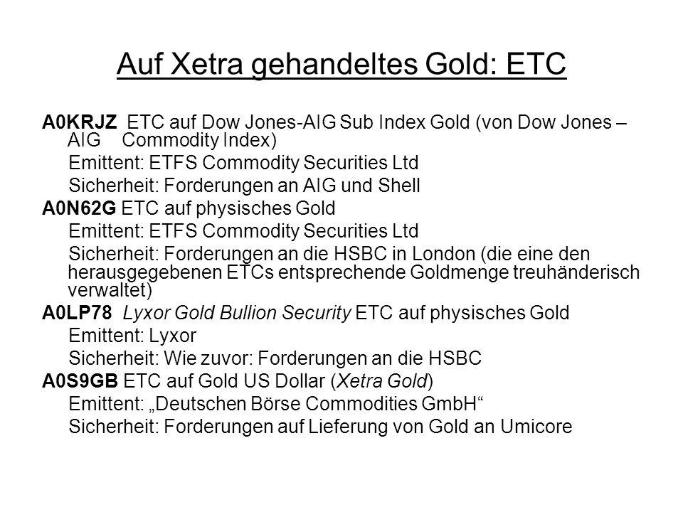 Auf Xetra gehandeltes Gold: ETC A0KRJZ ETC auf Dow Jones-AIG Sub Index Gold (von Dow Jones – AIG Commodity Index) Emittent: ETFS Commodity Securities