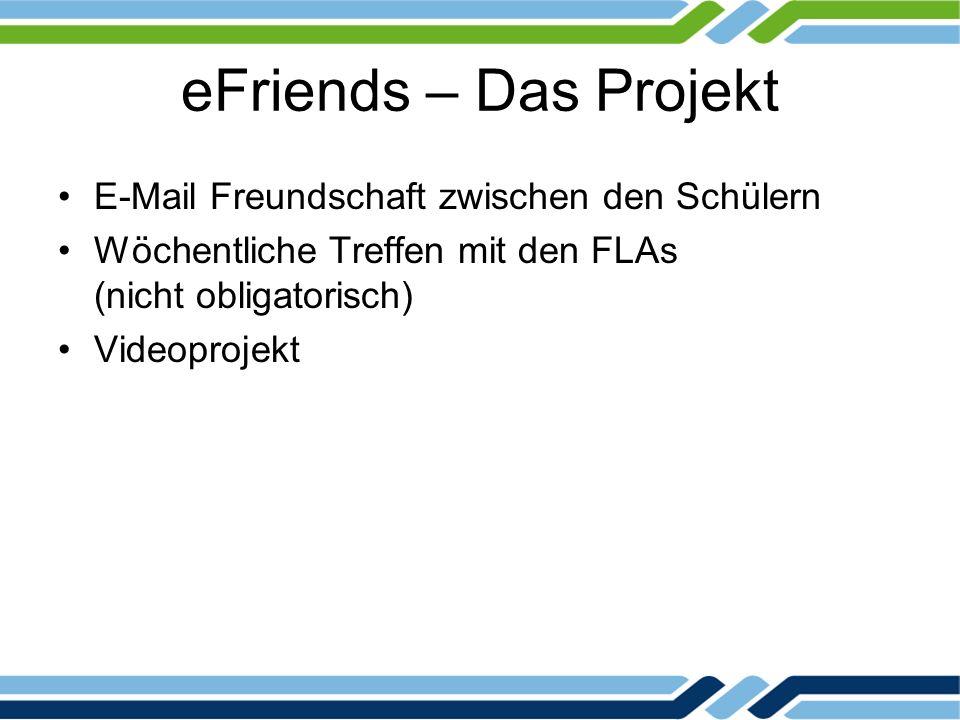 eFriends – Das Projekt E-Mail Freundschaft zwischen den Schülern Wöchentliche Treffen mit den FLAs (nicht obligatorisch) Videoprojekt