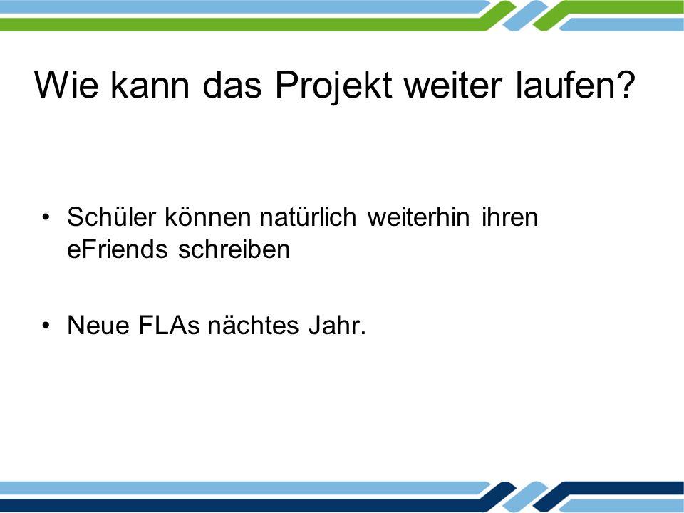 Wie kann das Projekt weiter laufen? Schüler können natürlich weiterhin ihren eFriends schreiben Neue FLAs nächtes Jahr.