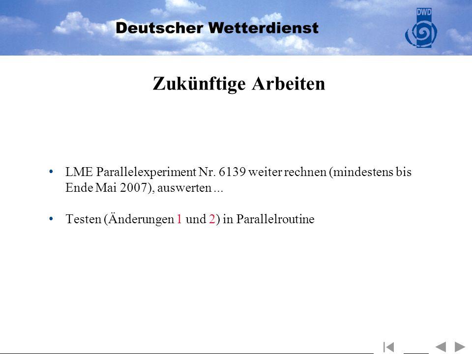 Zukünftige Arbeiten LME Parallelexperiment Nr. 6139 weiter rechnen (mindestens bis Ende Mai 2007), auswerten... Testen (Änderungen 1 und 2) in Paralle