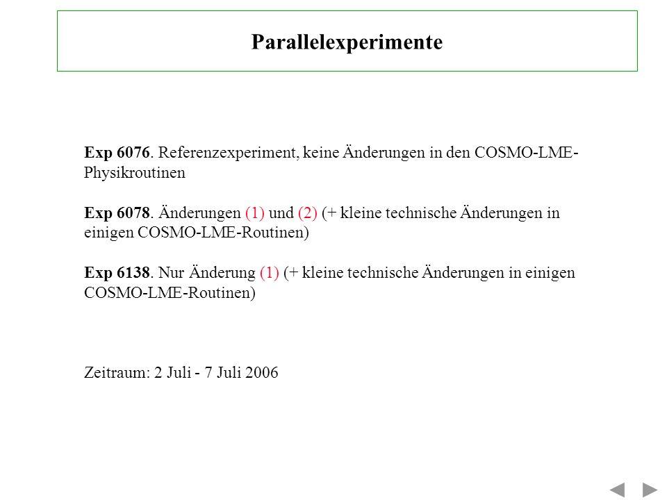 Parallelexperimente Exp 6076. Referenzexperiment, keine Änderungen in den COSMO-LME- Physikroutinen Exp 6078. Änderungen (1) und (2) (+ kleine technis