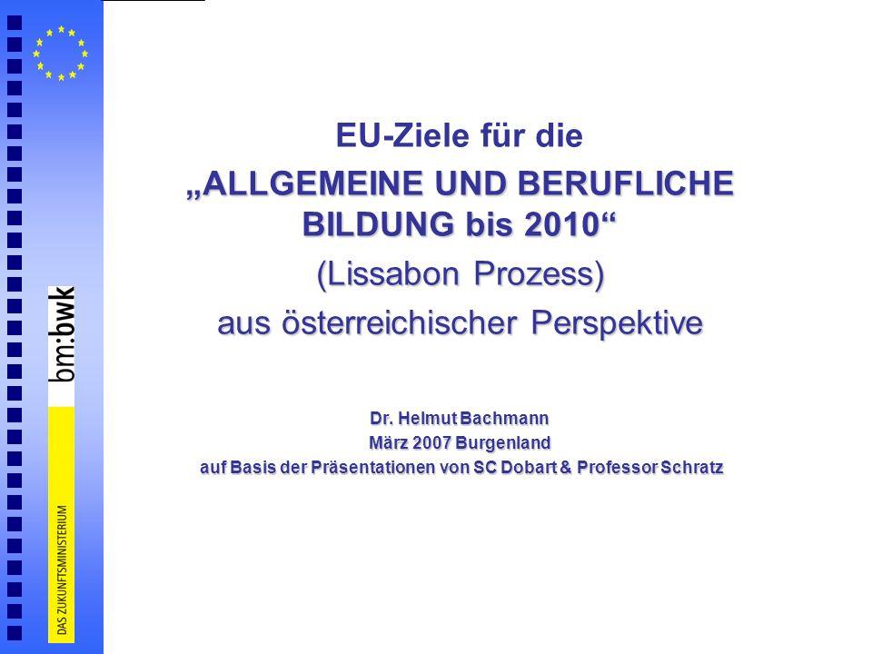 EU-Ziele für die ALLGEMEINE UND BERUFLICHE BILDUNG bis 2010 (Lissabon Prozess) aus österreichischer Perspektive Dr. Helmut Bachmann März 2007 Burgenla