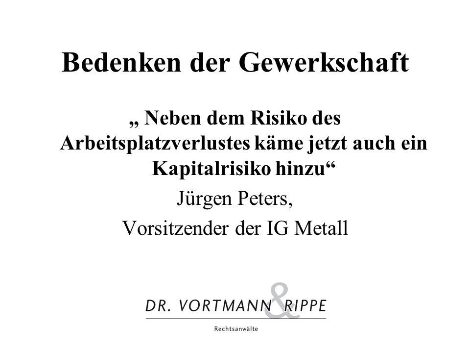 Bedenken der Gewerkschaft Neben dem Risiko des Arbeitsplatzverlustes käme jetzt auch ein Kapitalrisiko hinzu Jürgen Peters, Vorsitzender der IG Metall