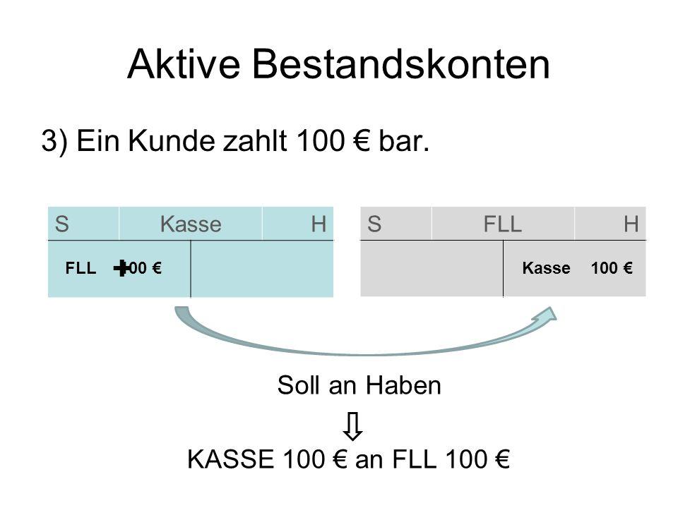 Aktive Bestandskonten 3) Ein Kunde zahlt 100 bar. SKasseH SFLLH FLL 100 Kasse 100 Soll an Haben KASSE 100 an FLL 100 +