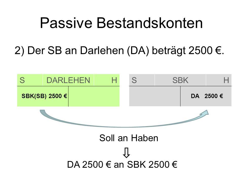 Passive Bestandskonten 2) Der SB an Darlehen (DA) beträgt 2500. SDARLEHENH SSBKH SBK(SB) 2500 DA 2500 Soll an Haben DA 2500 an SBK 2500