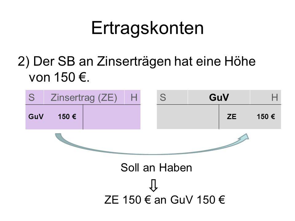 SZinsertrag (ZE)H Ertragskonten 2) Der SB an Zinserträgen hat eine Höhe von 150. SGuVH GuV150 ZE 150 Soll an Haben ZE 150 an GuV 150