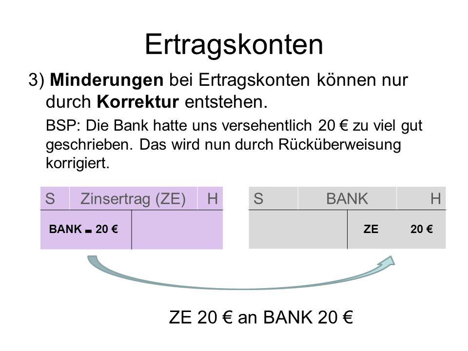 SZinsertrag (ZE)H Ertragskonten 3) Minderungen bei Ertragskonten können nur durch Korrektur entstehen. BSP: Die Bank hatte uns versehentlich 20 zu vie