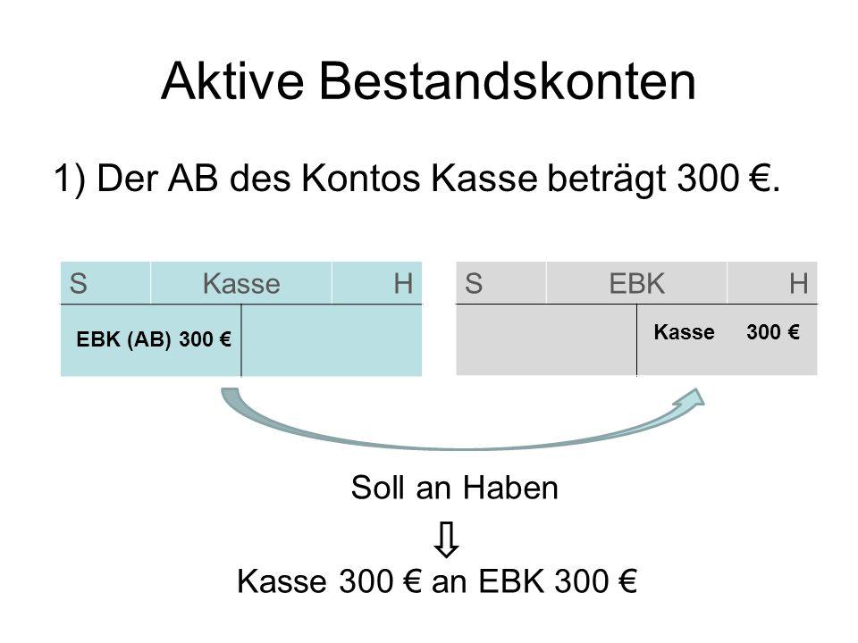 Aktive Bestandskonten 1) Der AB des Kontos Kasse beträgt 300. SKasseH SEBKH EBK (AB) 300 Kasse 300 Soll an Haben Kasse 300 an EBK 300