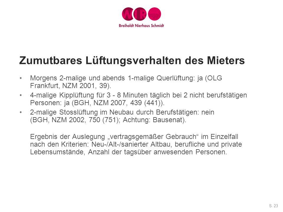 S. 23 Zumutbares Lüftungsverhalten des Mieters Morgens 2-malige und abends 1-malige Querlüftung: ja (OLG Frankfurt, NZM 2001, 39). 4-malige Kipplüftun