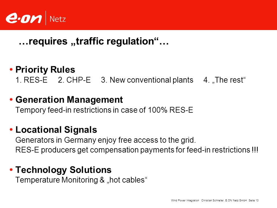 Seite 13Wind Power Integration Christian Schneller, E.ON Netz GmbH …requires traffic regulation… Priority Rules 1. RES-E 2. CHP-E 3. New conventional