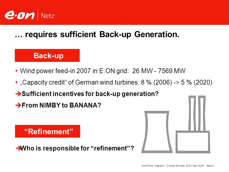 Seite 9Wind Power Integration Christian Schneller, E.ON Netz GmbH … requires sufficient Back-up Generation. Wind power feed-in 2007 in E.ON grid: 26 M