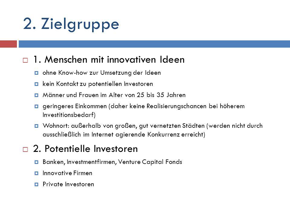 2. Zielgruppe 1. Menschen mit innovativen Ideen ohne Know-how zur Umsetzung der Ideen kein Kontakt zu potentiellen Investoren Männer und Frauen im Alt