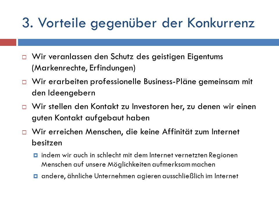 3. Vorteile gegenüber der Konkurrenz Wir veranlassen den Schutz des geistigen Eigentums (Markenrechte, Erfindungen) Wir erarbeiten professionelle Busi