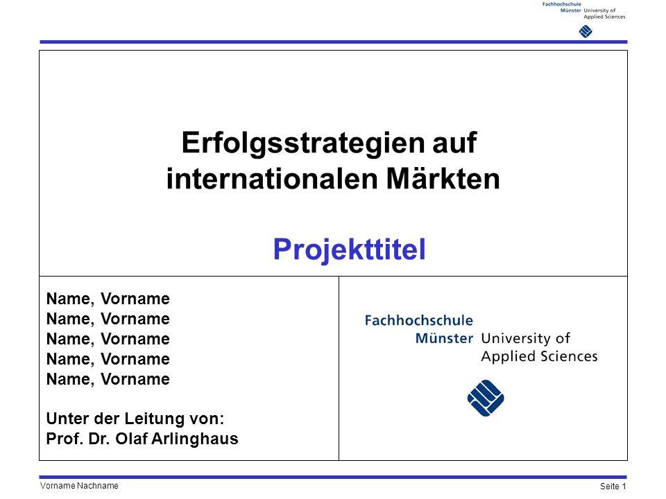 Seite 1 Vorname Nachname Erfolgsstrategien auf internationalen Märkten Projekttitel Name, Vorname Unter der Leitung von: Prof. Dr. Olaf Arlinghaus