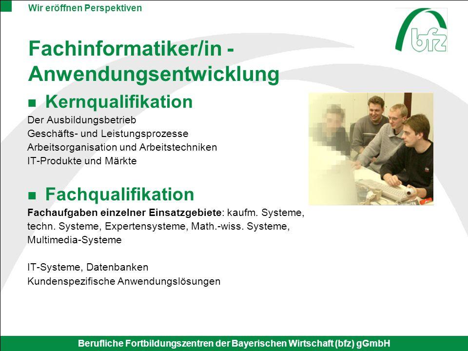 Wir eröffnen Perspektiven Berufliche Fortbildungszentren der Bayerischen Wirtschaft (bfz) gGmbH Fachinformatiker/in - Anwendungsentwicklung Kernqualif