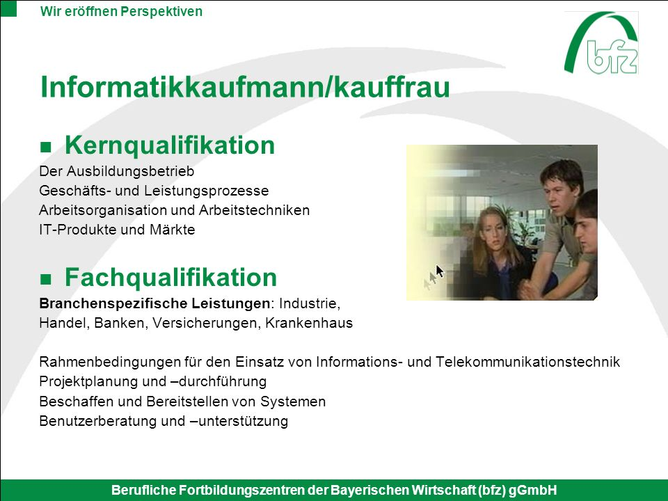 Wir eröffnen Perspektiven Berufliche Fortbildungszentren der Bayerischen Wirtschaft (bfz) gGmbH Informatikkaufmann/kauffrau Kernqualifikation Der Ausb