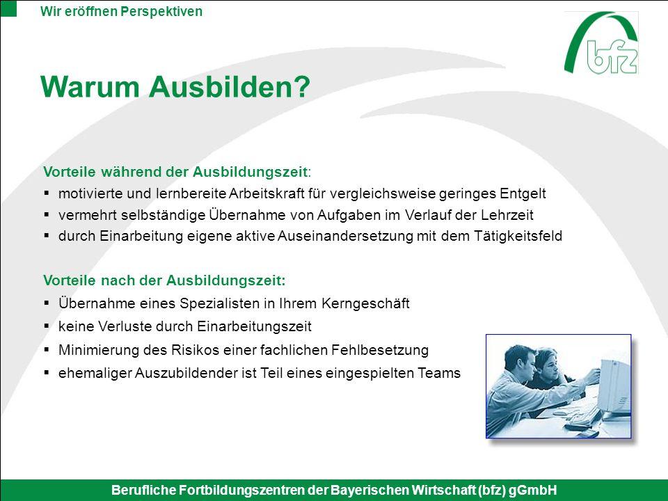 Wir eröffnen Perspektiven Berufliche Fortbildungszentren der Bayerischen Wirtschaft (bfz) gGmbH Warum Ausbilden? Vorteile während der Ausbildungszeit: