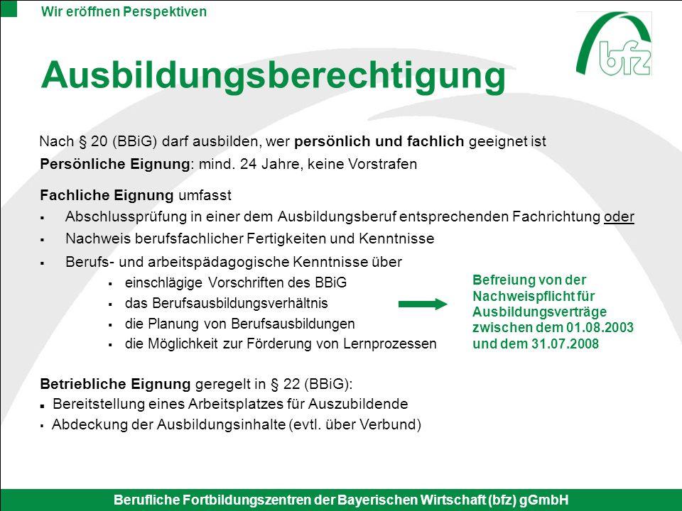 Wir eröffnen Perspektiven Berufliche Fortbildungszentren der Bayerischen Wirtschaft (bfz) gGmbH Ausbildungsberechtigung Fachliche Eignung umfasst Absc