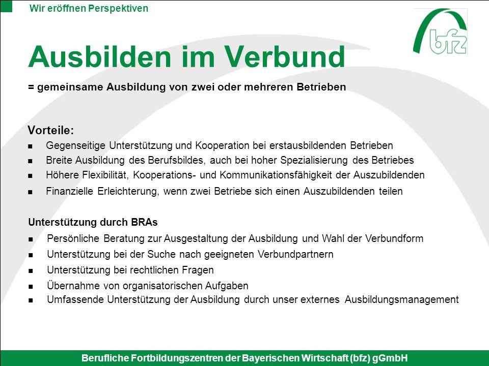 Wir eröffnen Perspektiven Berufliche Fortbildungszentren der Bayerischen Wirtschaft (bfz) gGmbH Ausbilden im Verbund = gemeinsame Ausbildung von zwei