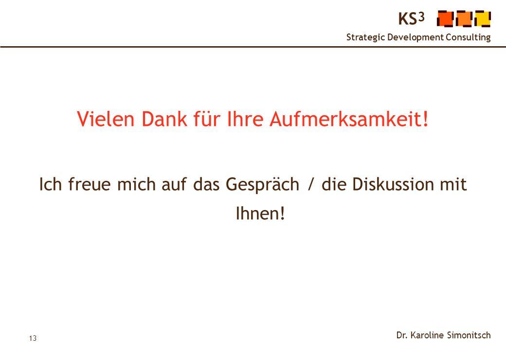 13 KS 3 Strategic Development Consulting Dr. Karoline Simonitsch Vielen Dank für Ihre Aufmerksamkeit! Ich freue mich auf das Gespräch / die Diskussion