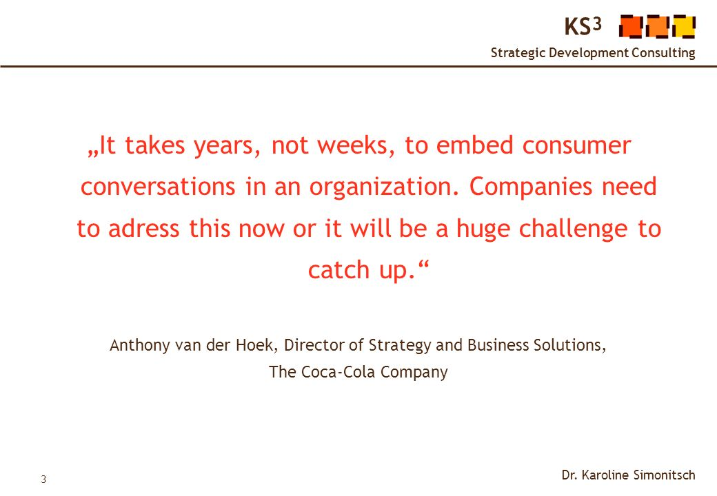 3 KS 3 Strategic Development Consulting Dr. Karoline Simonitsch It takes years, not weeks, to embed consumer conversations in an organization. Compani