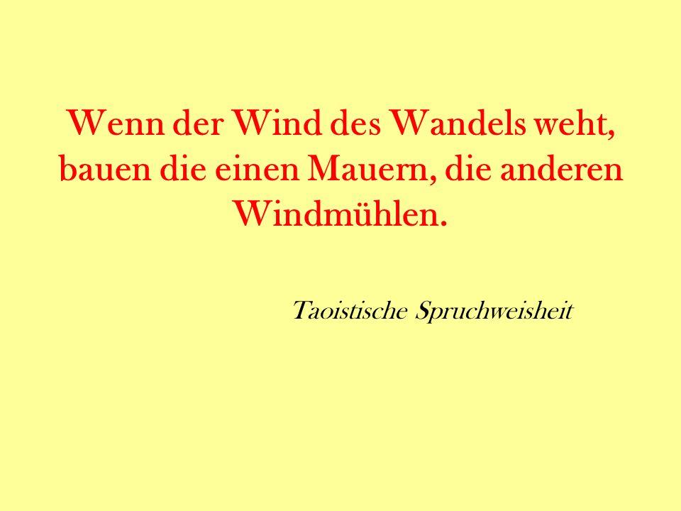 Wenn der Wind des Wandels weht, bauen die einen Mauern, die anderen Windmühlen. Taoistische Spruchweisheit