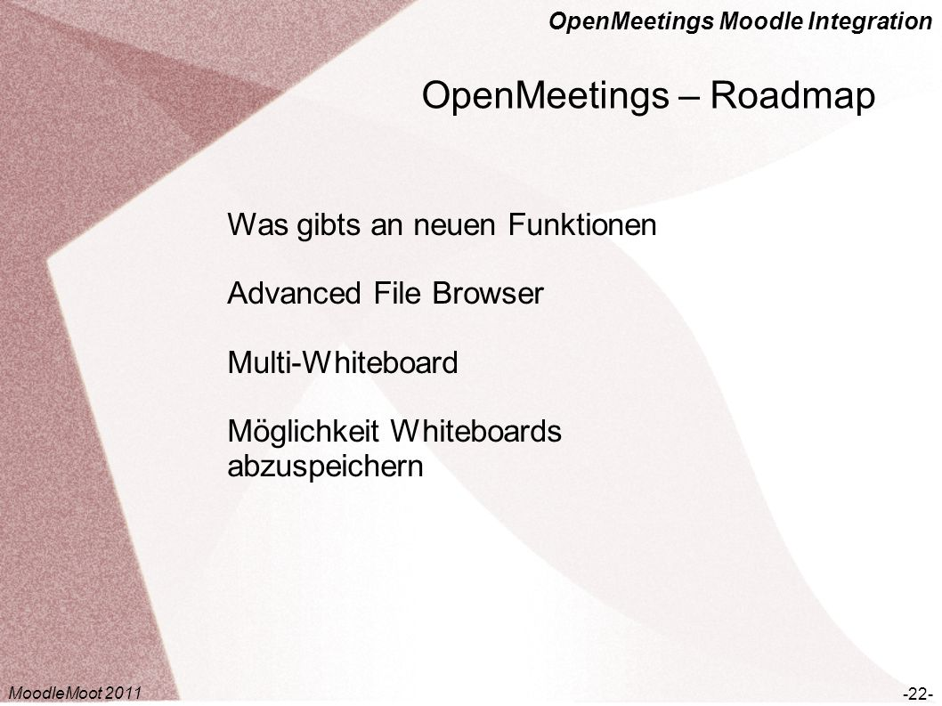 OpenMeetings Moodle Integration OpenMeetings – Roadmap -22- Was gibts an neuen Funktionen Advanced File Browser Multi-Whiteboard Möglichkeit Whiteboar
