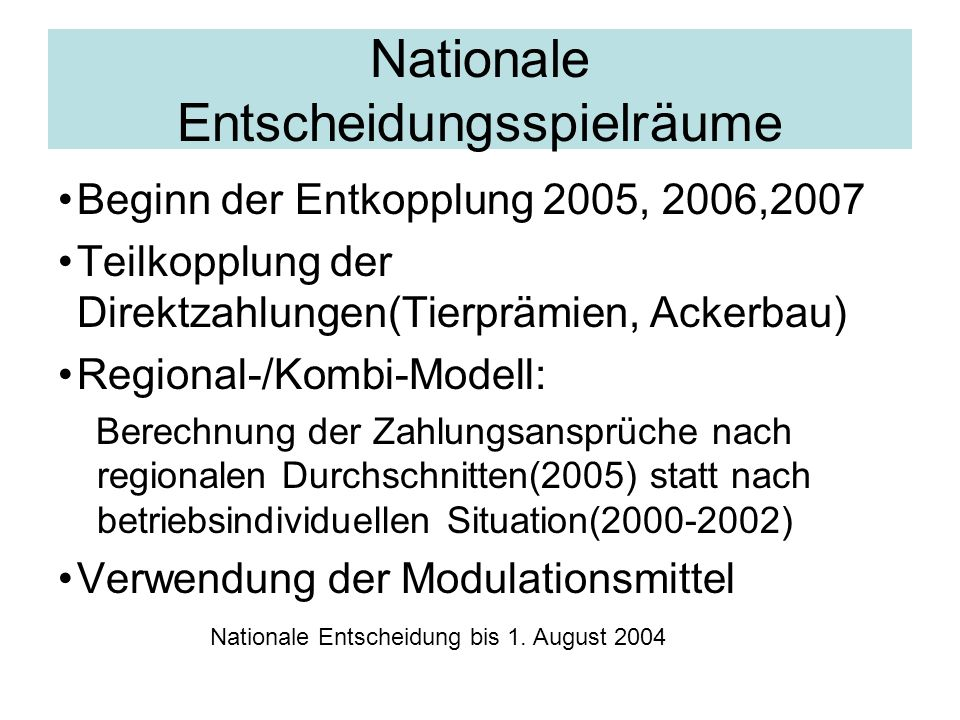 Nationale Entscheidungsspielräume Beginn der Entkopplung 2005, 2006,2007 Teilkopplung der Direktzahlungen(Tierprämien, Ackerbau) Regional-/Kombi-Model